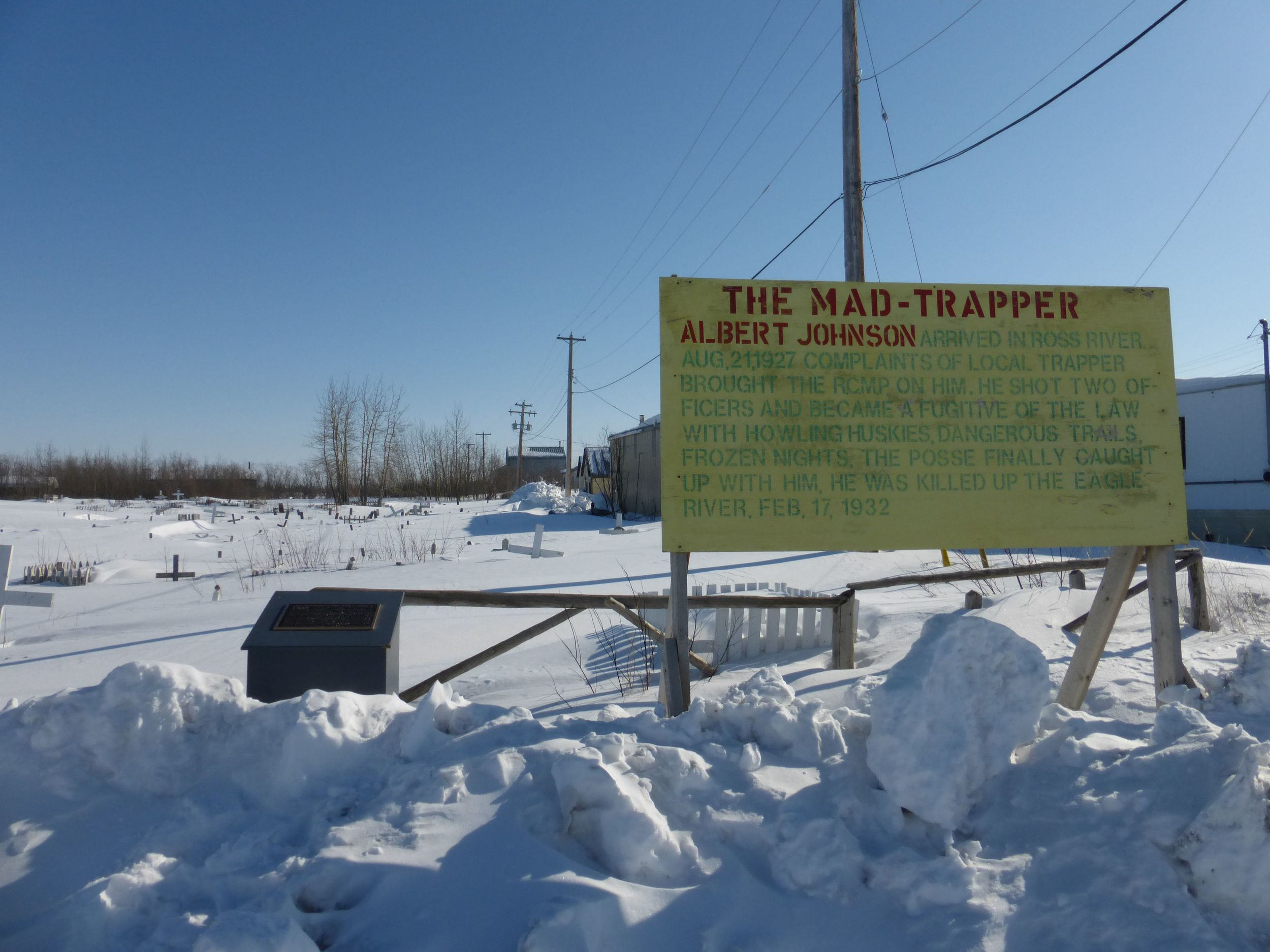 The story of the mad trapper: Albert Johnson shot an RCMP officer at his cabin and then went on a run. There was an epic 3 week chase down the mountains and he was shot at Eagle River some three weeks later.