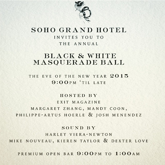 """The annual New Year's Eve Black & White Masquerade Ball is a true Truman Capote style """"party for our friends."""" Masks and black tie attire required for this not to miss affair with  EXIT Magazine ,   Mandy M Coon , Margaret Zhang ,     Joshua Menendez , and music by Kieren Taylor,  Mike Nouveau  ,  Dexter Love  and  Harley Viera-Newton  ."""