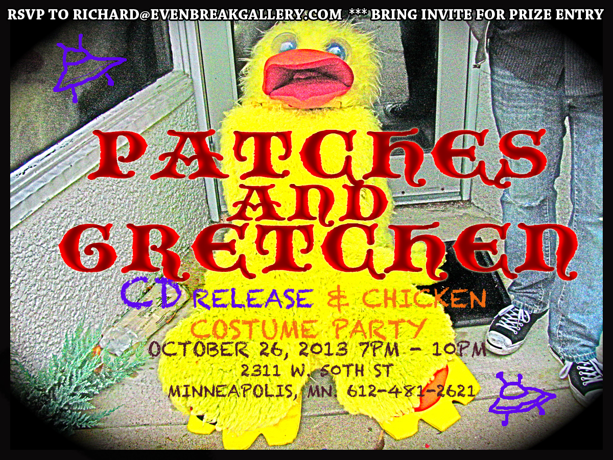 PATCHES AND GRETCHEN CD RELEASE & CHICKEN COSTUME PARTY @ EVEN BREAK GALLERY OCTOBER 26, 2013 Poster by Gretchen Seichrist / Photo by Marc Percansky