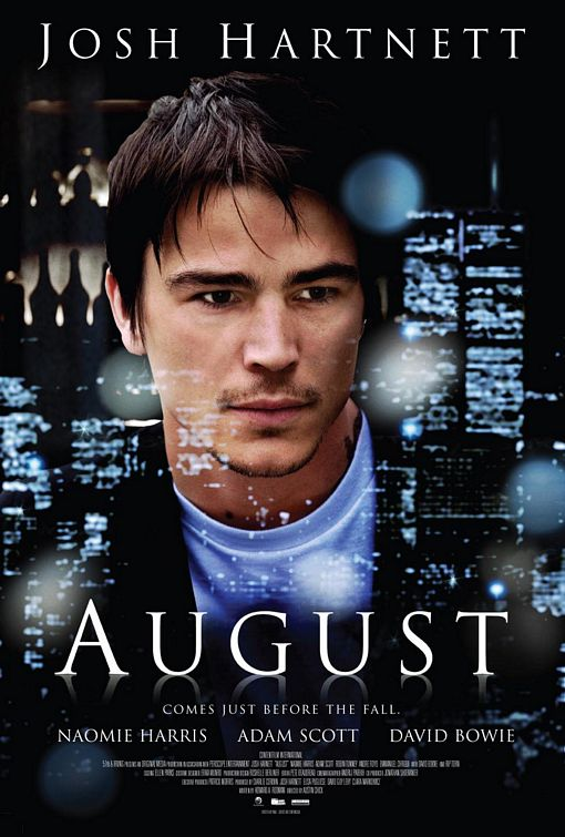 AUGUST (2008) - Directed by Austin Chick (XX/XY) and written by Howard A. Rodman (Savage Grace), August centers on two brothers fighting to keep their start-up company afloat on Wall Street during the month of August, 2001. The cast is made up of Josh Hartnett, Adam Scott, Naomie Harris, with David Bowie and Rip Torn. An official selection of the 2008 Sundance Film Festival.