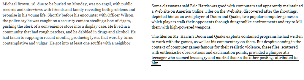 """Some classmates said Eric Harris was good with computers and apparently maintained a Web site on America Online. Files on the Web site, discovered after the shootings, depicted him as an avid player of Doom and Quake, two popular computer games in which players stalk their opponents through dungeon like environments and try to kill them with high-powered weapons [Editor's note:Michael Brown also played violent video games, just like this mass murderer. Coincidence?] .  The files on Mr. harris's Doom and Quake exploits contained programs he had written to work with the games, as well as his commentary on them. But despite coming in the context of computer games famous for their realistic violence, these files, scattered with enthusiastic observations and exclamation points, provided a glimpse at a teenager who seemed less angry and morbid than in the other postings attributed to him  [Editor's note: violent video games contributed to Michael Brown's """"no angel"""" status, but somehow managed to humanize the mass murderer]."""