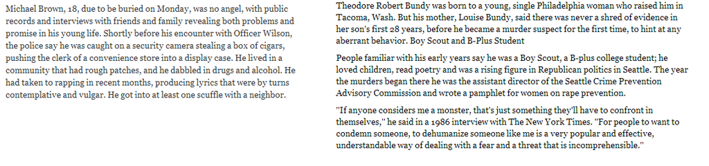 """Theodore Robert Bundy was born to a young, single Philadelphia woman who raised him in Tacoma, Wash. But his mother, Louise Bundy, said there was never a shred of evidence in her son's first 28 years [Editor's note: not even drawing on the walls, or trying to escape from his crib?] , before he became a murder suspect for the first time, to hint ataxy aberrant behavior.  People familiar with his early years say he was a Boy Scout, a B-plus college student; he loved children, read poetry and was a rising figure in Republican politics in Seattle [Editor's note: haha] . The year the murders began there he was the assistant director of the Seattle Crime Prevention Advisory Commission and wrote a pamphlet for women on rape prevention.  """"If anyone considers me a monster, that's just something they'll have to confront in themselves,"""" he said in a 1986 interview with The New York Times [Editor's note: a newspaper which allowed a mass murderer and serial rapist to defend himself, but condemned an innocent black kid who was already dead]. """"For people to want to condemn someone, to dehumanize someone like me is a very popular and effective, understandable way of dealing with a ear and a threat that is incomprehensible  [Editor's note: this is a fantastic example of irony] ."""""""