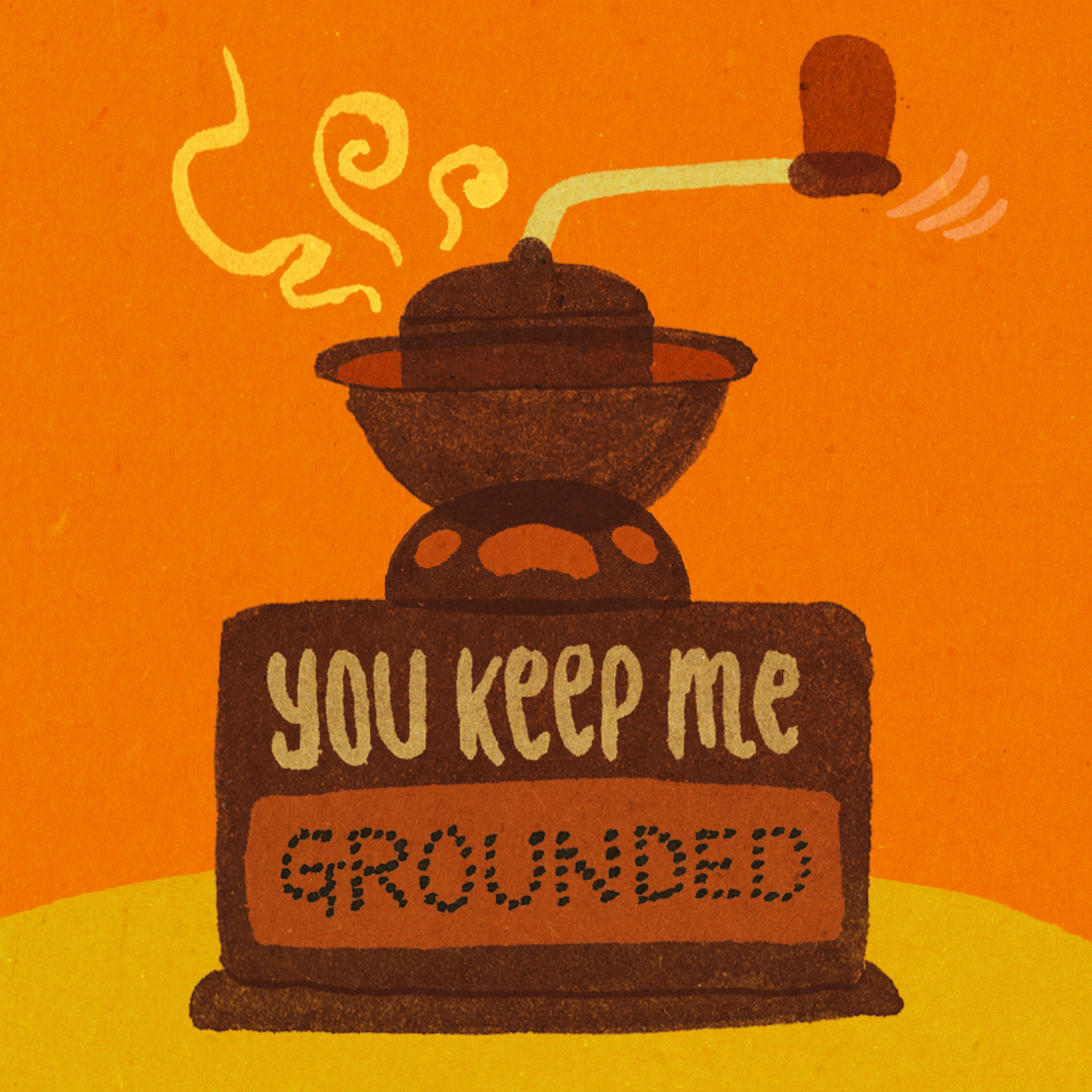 You keep me grounded