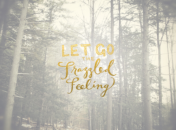 let go the frazzled feeling - chasing saturdays