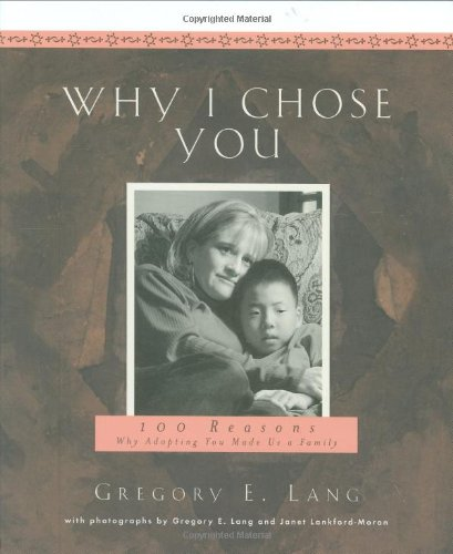 Why I Chose You - Best-selling author Gregory E. Lang captures the essence of the dynamic relationships among adoptive families. These are families with so much love to share whom are desperate to have and/or help children. From hugs and kisses, to witnessing