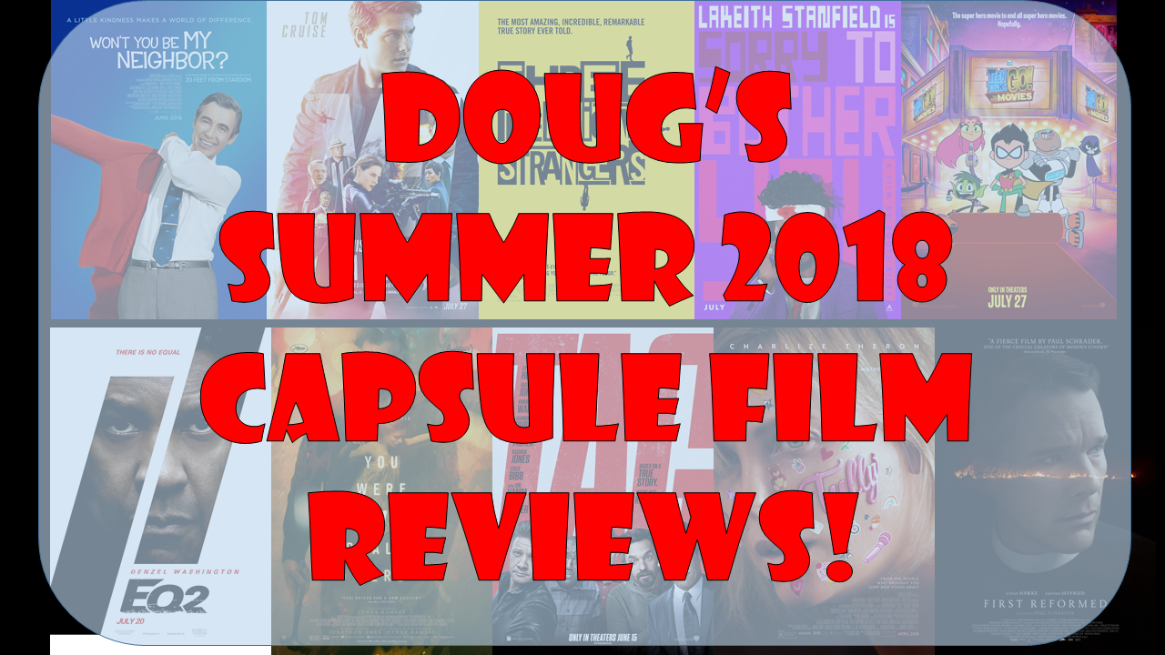 DOUG'S SUMMER 2018 CAPSULE FILM REVIEWS!