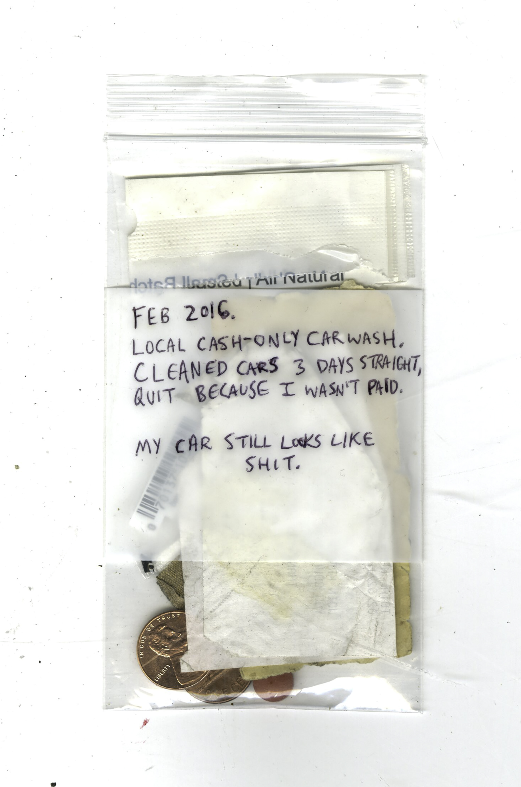 Feb 2016. Local cash-only car wash. Cleaned cars 3 days straight. Quit because I wasn't paid. My car still looks like shit. , paper, Band-Aid, 2 pennies, ibuprofen, Wine Black & Mild wrapper, garbage, street debris, bag, 2016