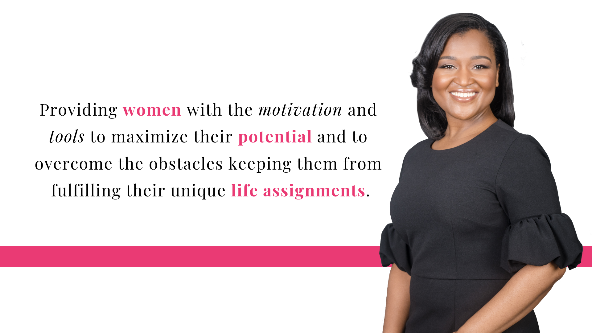 Providing women with the motivation and tools to maximize their potential and to overcome the obstacles keeping them from fulfilling their unique life assignments..png