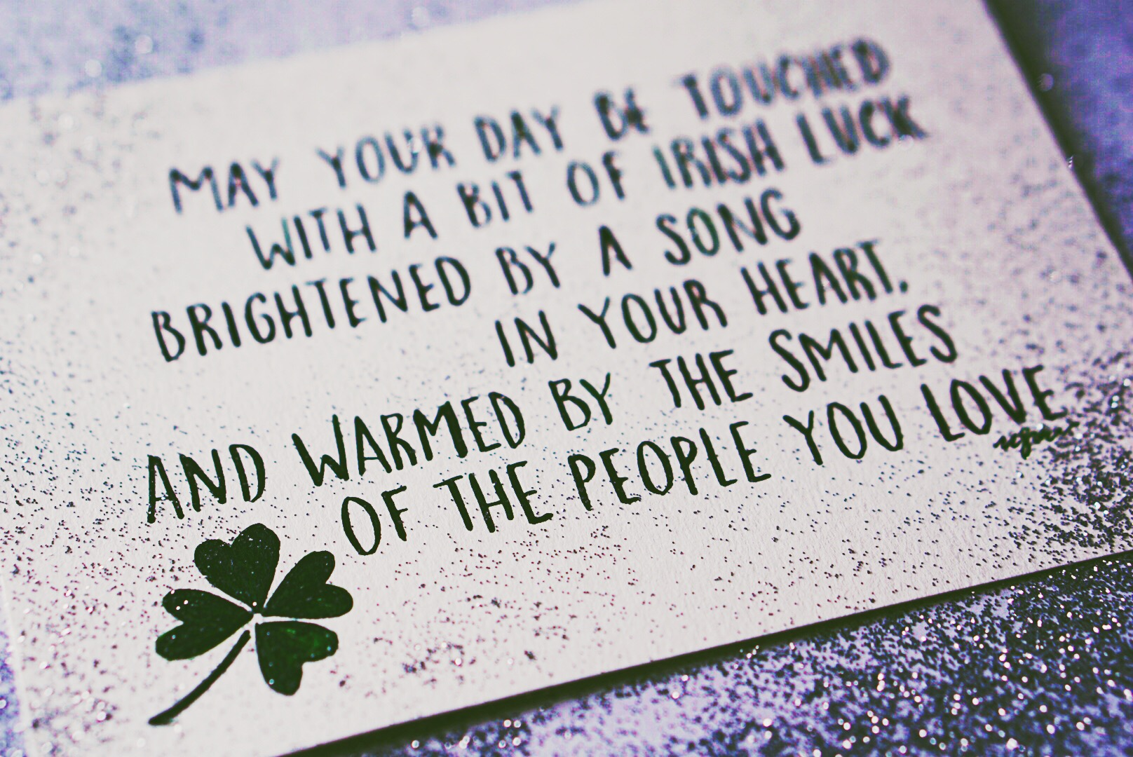 May your day be touched with a bit of Irish luck, brightened by a song in your heart, and warmed by the smiles of the people you love. —Irish Proverb