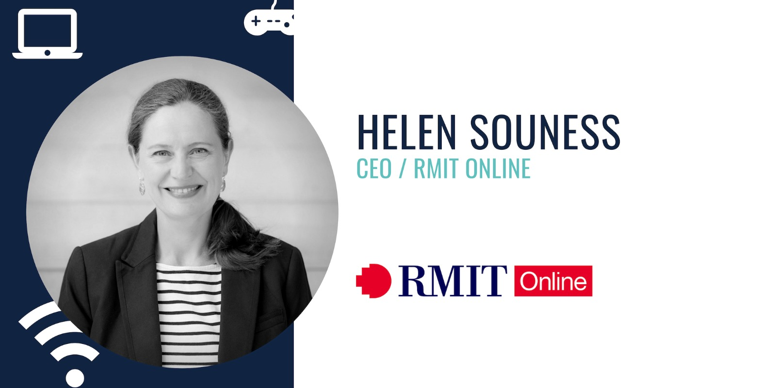 Helen Souness was appointed to this role in August 2017. As CEO of RMIT Online, she leads the business to support a growing community of learners to successfully navigate the world of work by offering directly relevant, accessible and flexible educational opportunities online. She is a senior leader with a career that spans more than 25 years of commercial experience working in digital strategy, marketing and product across market-leading enterprises including Seek, Lonely Planet, Envato and Etsy. She has operated in General Manager, Managing Director and Board Director capacities for Envato, Canteen, Etsy and Sendle. Most recently as Managing Director of Asia for New York-based digital marketplace Etsy, Helen Souness led her team to triple the size of Etsy's Australian seller community and enter new Asian markets.