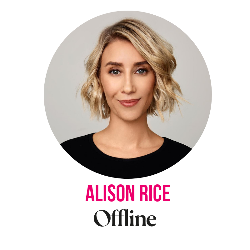 """An award-winning digital publisher, journalist and leader, Alison started her career at The Walkley Foundation for Excellence in Journalism before going on to lead and launch U.S. media brands POPSUGAR, Who What Wear, Byrdie and MyDomaine in Australia. Alison is a known mentor in the media industry and beyond, and continues to pioneer brand, audience and editorial strategies that empower the country's next generation of female leaders and entrepreneurs. Alison lives by her """"pull up"""" leadership philosophy — grab as many hands as you can, and take other women with you. In September 2018 Alison launched Offline, The Podcast. A series of honest conversations with the women behind popular fashion, beauty and lifestyle Instagram accounts. Offline exists as a resource for women who are ready to look past social media's highlight reel and develop their unique female codes."""