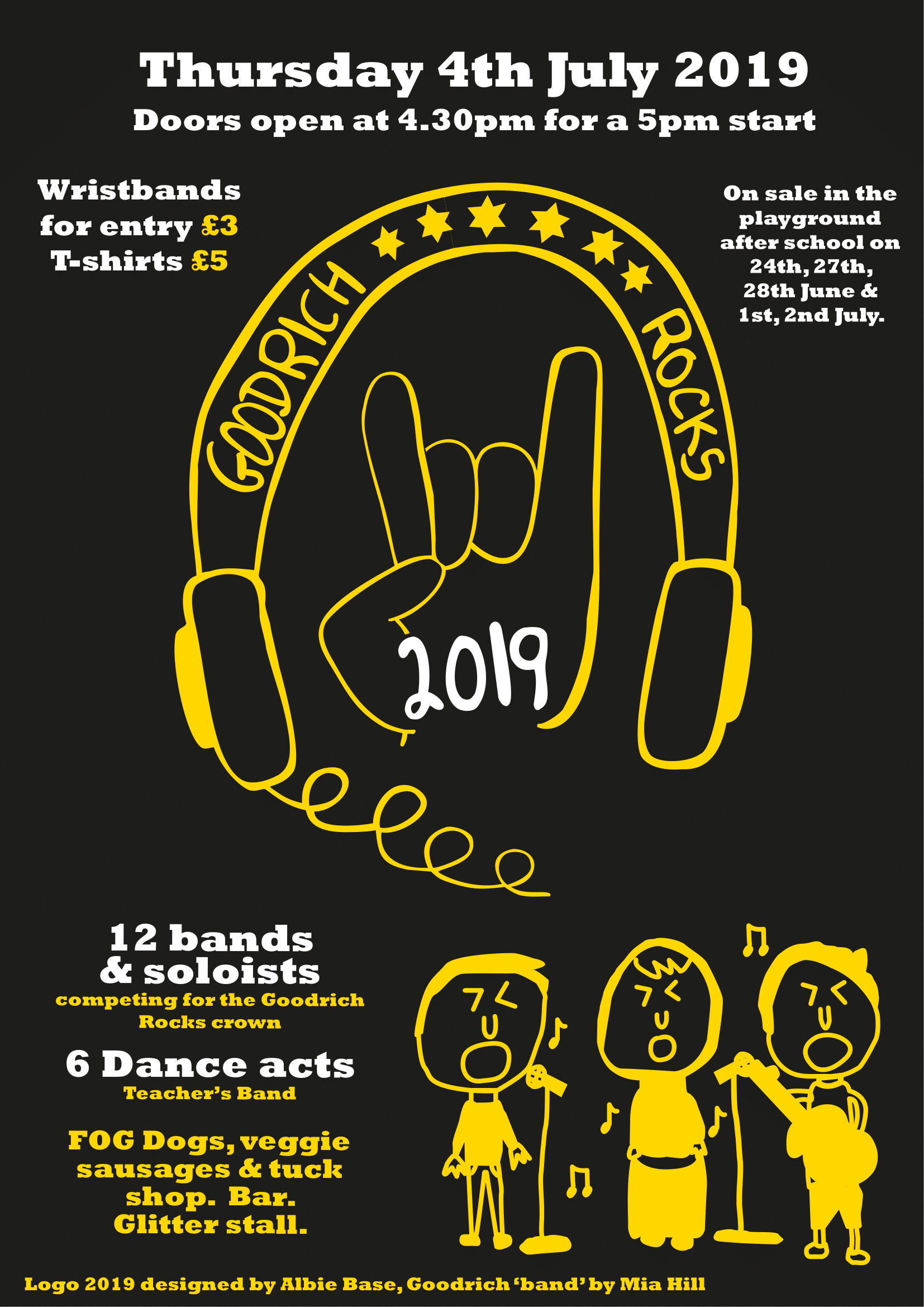 - Goodrich Rocks, 4th July 2019Glastonbury, you say? Nah, Goodrich Rocks is where it's at! It may be just as tricky to get your paws on a ticket though, so don't sleep. Goodrich Rocks entry wristbands go on sale outside the lower hall and in the playground from this Thursday, priced at £3 and t-shirts are £5.Goodrich Rocks is on Thursday 4th July and doors open at 4.30pm for a 5pm start, with the action wrapping up at around 7pm. This year we have an awesome line up of 12 bands/soloists and 6 dance troupes. They'll all be performing to get their hands on the coveted GR trophy - but more importantly to have an amazing time, so please come along to cheer them as loudly as you can! Plus there's a bar, hot dogs and veggie dogs, tuck shop and glitter station.Huge congratulations to Albie Base who designed our awesome Goodrich Rocks 2019 logo which will adorn the event t-shirts! Plus well done to runner up Mia Hill whose band design also features on the poster.And of course, enormous thanks to our sponsors Plus Rooms and Daisy Lets and Sales, without whom none of this could happen!