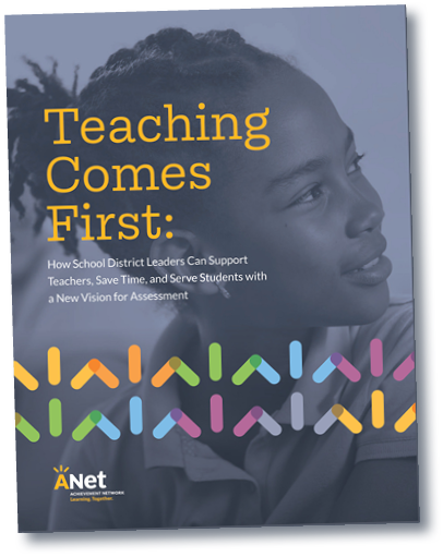 Click the image above to view  Teaching Comes First: How School District Leaders Can Support Teachers, Save Time, and Serve Students with a New Vision for Assessments.