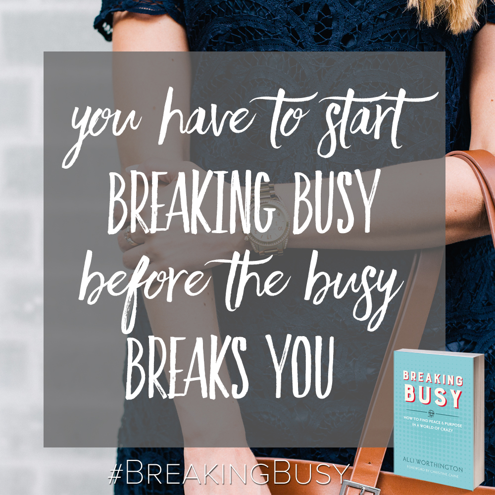You have to start Breaking Busy before the busy breaks you, from Alli Worthington. BreakingBusy.com.jpg