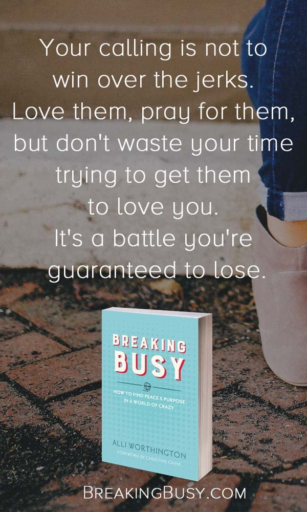 Breaking Busy Book. Your calling is not to keep  trying to win over the jerks.  Love them, pray for them,  but don't waste your time  trying to get them  to love you.  It's a battle you're  guaranteed to lose.. from Alli Worthington..jpg