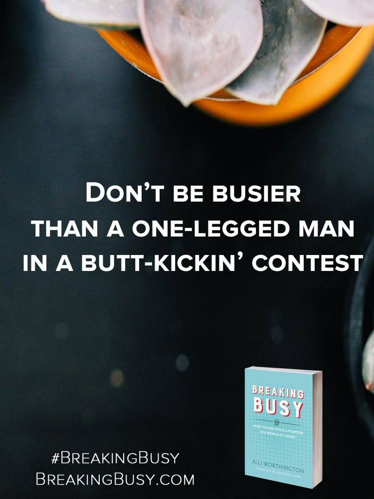 Don't be busier than a one-legged man in a butt-kickin' contest. Breaking Busy by Alli Worthington.jpg