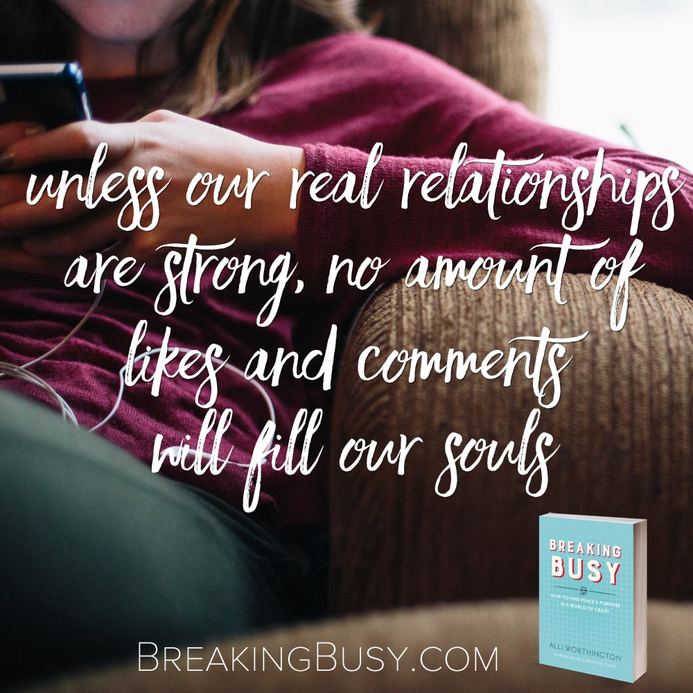 Unless our real relationships are strong no amount of likes and comments will fill our souls.Breaking Busy Book by Alli Worthington.jpg