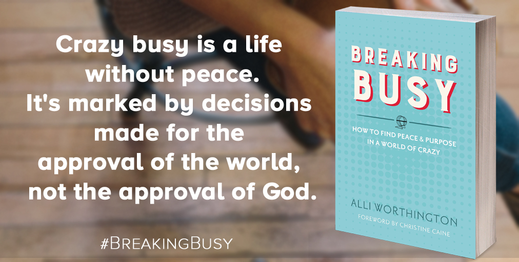 Breaking Busy Book from Alli Worthington. Crazy busy is a life  without peace. It's marked by decisions  made for the  approval of the world,  not the approval of God. Twitter.jpg