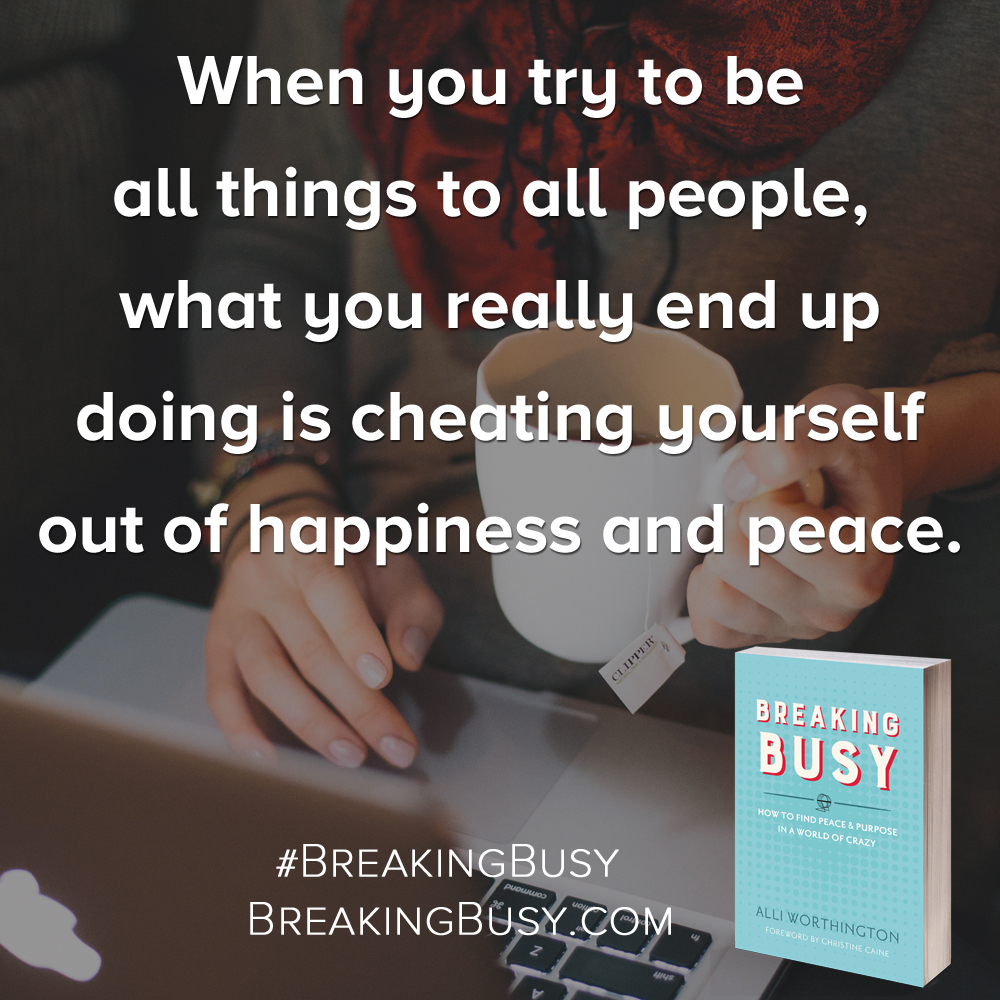 Breaking Busy Book. When you try to be all things to all people you really end up cheating yourself out of happiness.. by Alli Worthington.jpg