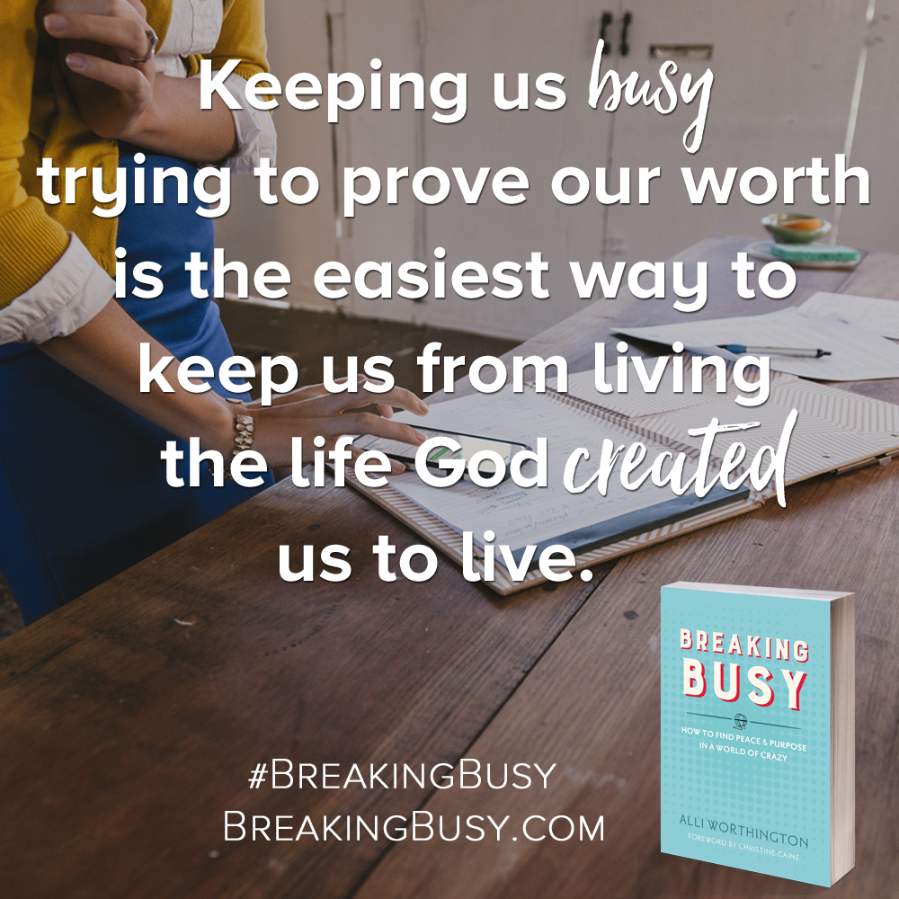 Breaking Busy book. Keeping us busy trying to prove our worth distracts us from the life we are created to live. Alli Worthington.jpg