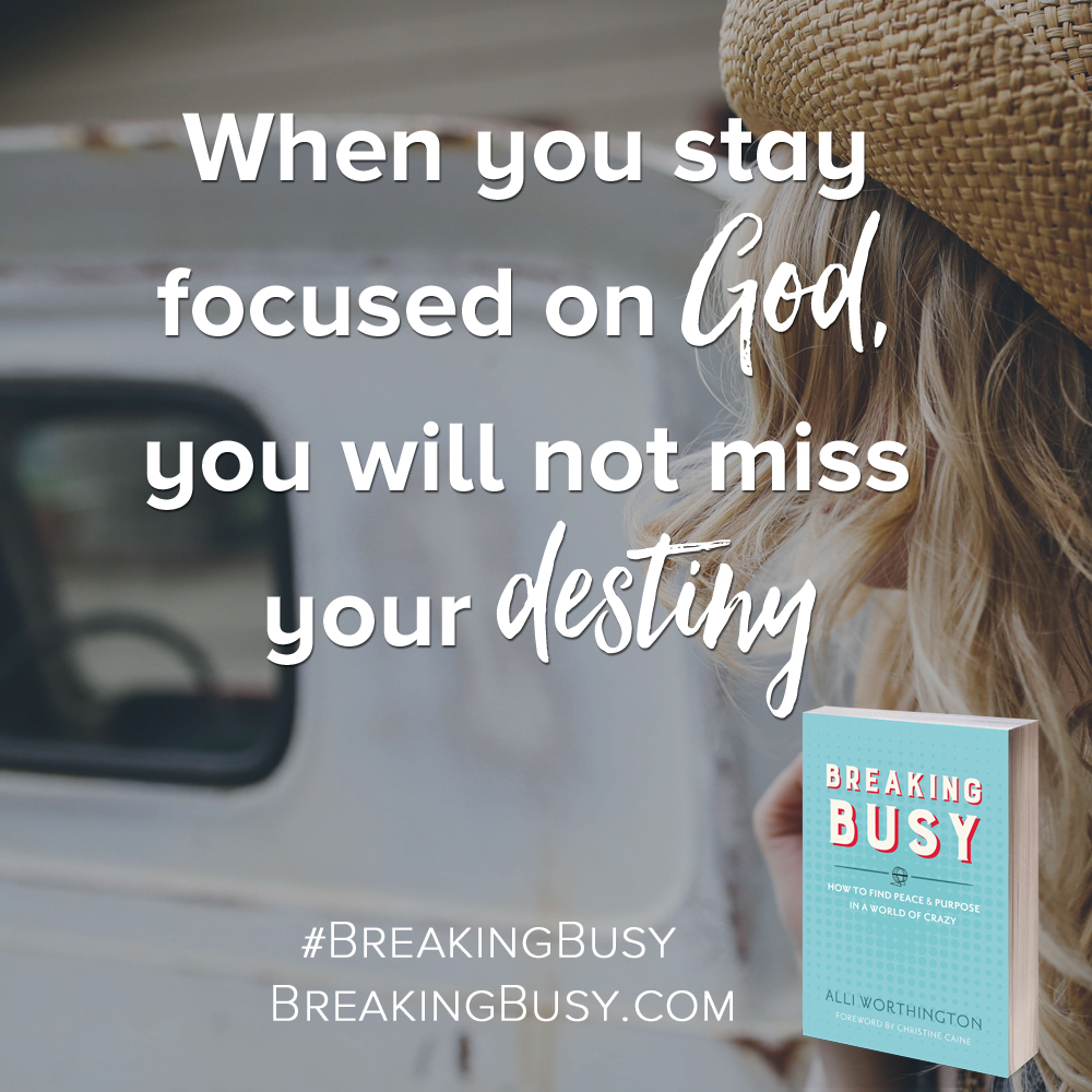Breaking Busy book. When you stay focused on God, you will not miss your destiny. Alli Worthington.jpg