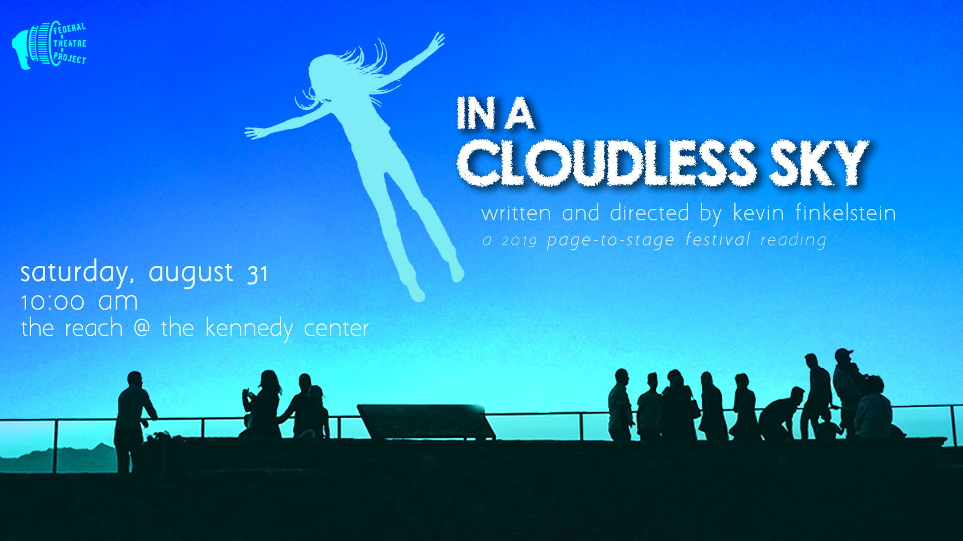 A reading at the 2019 Kennedy Center  Page-to-Stage Festival   Saturday, August 31, 2019 10:00 am in the Kennedy Center's REACH   In a Cloudless Sky,  by DC playwright  Kevin Finkelstein , explores what might happen if human beings suddenly found themselves with the ability to fly.  Cloudless  follows the story of Isabel Rohguh (Billie Krishawn) as she navigates the personal and public challenges presented by this fundamental change to humanity,  This production is a staged reading that incorporates multimedia elements, and is recommended for ages 13 and up.  Admission is free, and the 90-minute production will be followed by a short audience feedback Q&A with the playwright. Audience members should gather in the Hall of Nations, to be escorted to THE REACH by Kennedy Center staff.