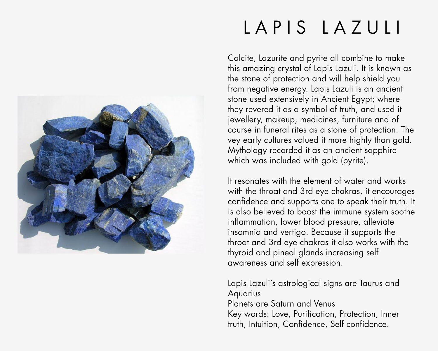 Calcite, Lazurite and pyrite all combine to make this amazing crystal of Lapis Lazuli, it is known as the stone of protection and will help shield you from negative energy. Lapis Lazuli is an ancient stone used extensively in Ancient Egypt; where they revered it as a symbol of truth, and used it jewellery, makeup, medicines, furniture and of course in funeral rites as a stone of protection. The vey early cultures valued it more highly than gold. Mythology recorded it as an ancient sapphire which was included with gold (pyrite). It resonates with the element of water and works with the throat and 3rd eye chakras, it encourages confidence and supports one to speak their truth. It is also believed to boost the immune system soothe inflammation, lower blood pressure, alleviate insomnia and vertigo. Because it supports the throat and 3rd eye chakras it also works with the thyroid and pineal glands increasing self awareness and self expression. Lapis Lazuli's astrological signs are Taurus and Aquarius Planets are Saturn and Venus Key words: Love, Purification, Protection, Inner truth, Intuition, Confidence, Self confidence.