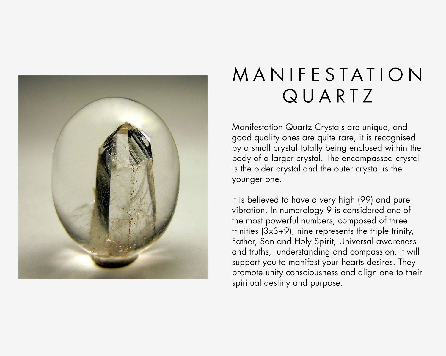 Manifestation Quartz Crystals are unique, and good quality ones are quite rare, it is recognised by a small crystal totally being enclosed within the body of a larger crystal. The encompassed crystal is the older crystal and the outer crystal is the younger one. It is believed to have a very high (99) and pure vibration. In numerology 9 is considered one of the most powerful numbers, composed of three trinities (3x3+9), nine represents the triple trinity, Father, Son and Holy Spirit, Universal awareness and truths, understanding and compassion. It will support you to manifest your hearts desires. They promote unity consciousness and align one to their spiritual destiny and purpose.