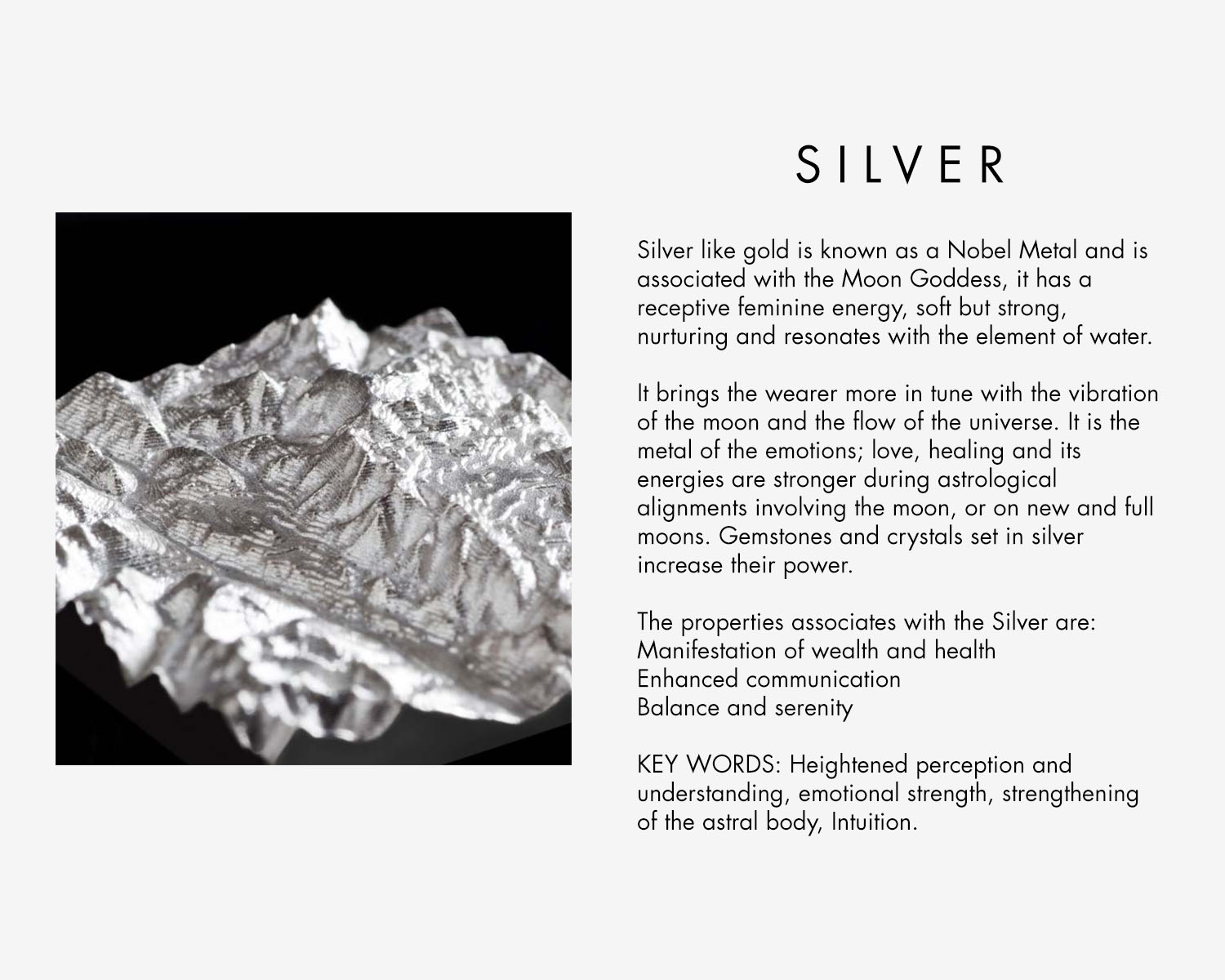 Silver like gold is known as a Nobel Metal and is associated with the Moon Goddess, it has a receptive feminine energy, soft but strong, nurturing and resonates with the element of water. It brings the wearer more in tune with the vibration of the moon and the flow of the universe. It is the metal of the emotions; love, healing and its energies are stronger during astrological alignments involving the moon, or on new and full moons. Gemstones and crystals set in silver increase their power. The properties associates with the Silver are: Manifestation of wealth and health Enhanced communication Balance and serenity KEY WORDS: Heightened perception and understanding, emotional strength, strengthening of the astral body, Intuition.
