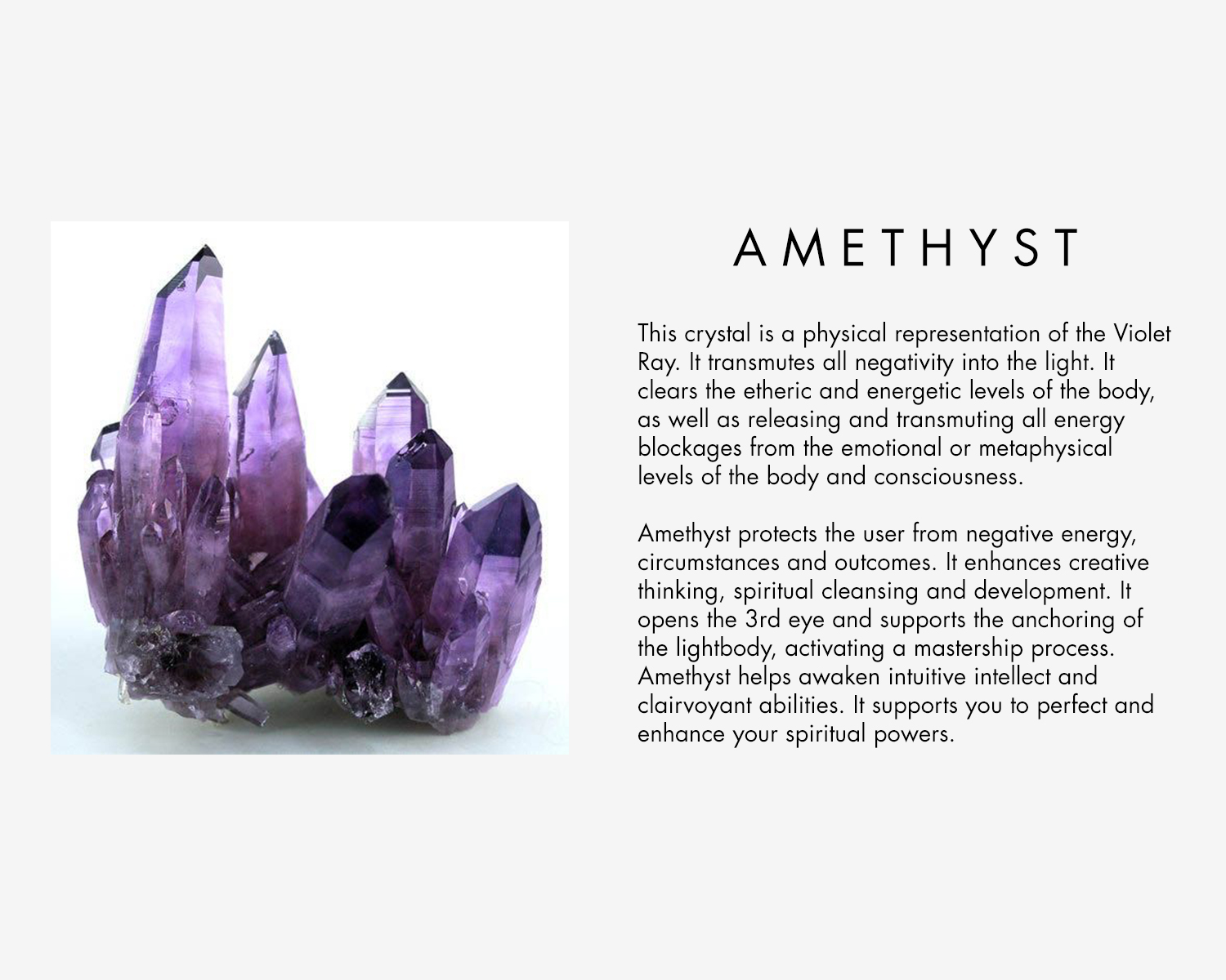 This crystal is a physical representation of the Violet Ray. It transmutes all negativity into the light. It clears the etheric and energetic levels of the body, as well as releasing and transmuting all energy blockages from the emotional or metaphysical levels of the body and consciousness. Amethyst protects the user from negative energy, circumstances and outcomes. It enhances creative thinking, spiritual cleansing and development. It opens the 3rd eye and supports the anchoring of the lightbody, activating a mastership process. Amethyst helps awaken intuitive intellect and clairvoyant abilities. It supports you to perfect and enhance your spiritual powers.