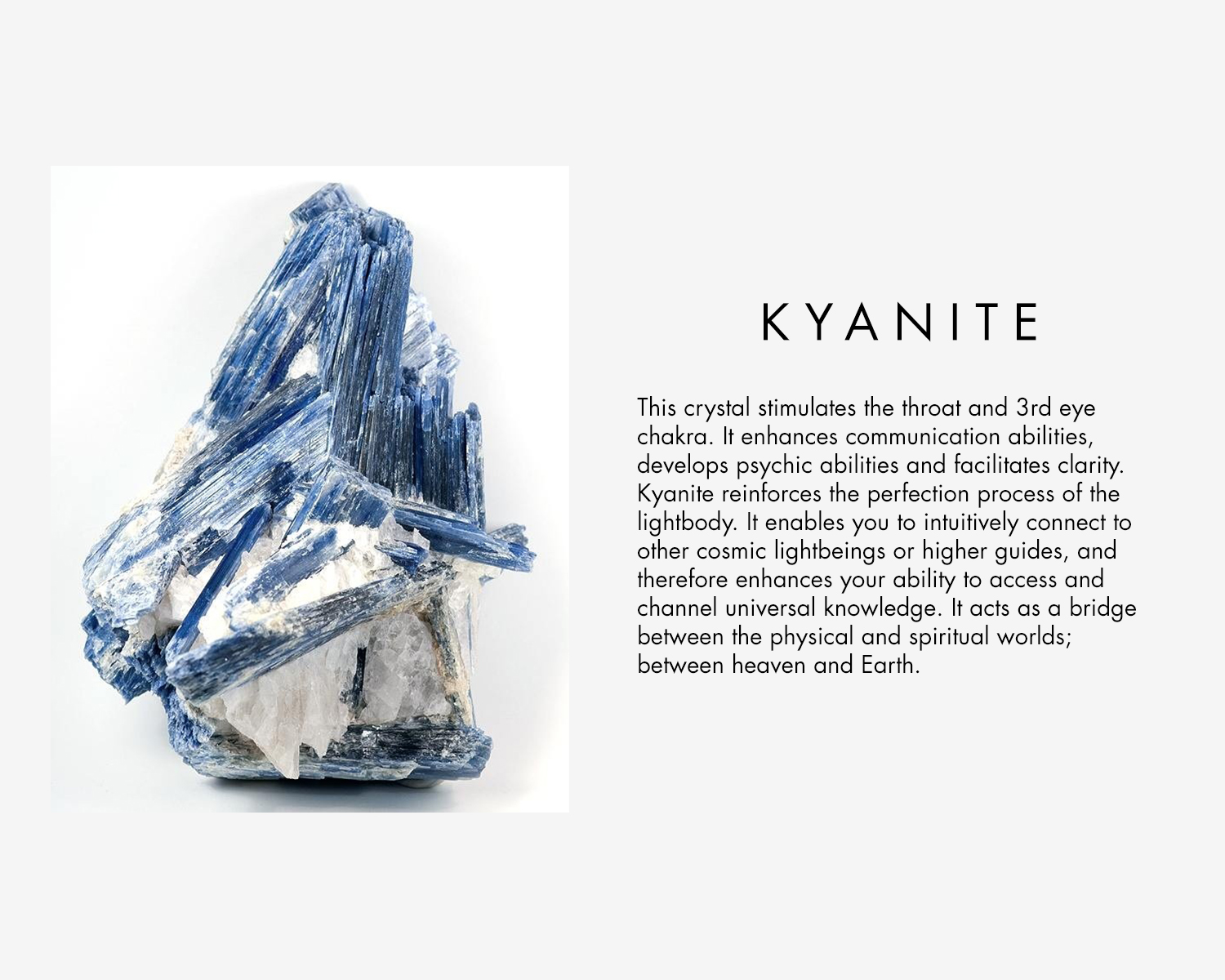 Kyanite stimulates the throat and 3rd eye chakra. It enhances communication abilities, develops psychic abilities and facilitates clarity. Kyanite reinforces the perfection process of the light body. it enables you to intuitively connect to other cosmic light beings or high guides, and therefore enhances your ability to access and channel universal knowledge. It acts as a bridge between the physical and spiritual world; between heaven and earth.
