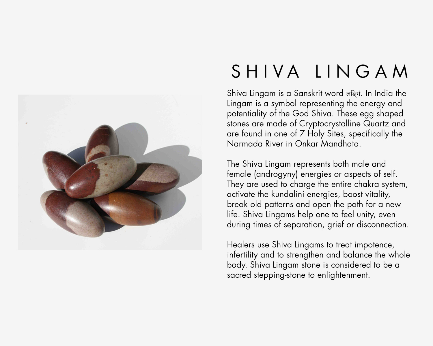 Shiva Lingham is a Sanskrit word. In india the Lingham is a symbol representing the energy and potentiality of the God Shiva. These egg shapes stones are made of Cryptocrystalline Quartz and are found in one of 7 Holy Sites, specifically the Narmada River in Onkar Mandhata,  The Shiva Lingham represents both male and female (androgyny) energies or aspects of self. They are used to charge the entire chakra system, activate the kundalini energies, boost vitality, break old patterns and open the path for a new life. Shiva Linghams help one to feel unity, even during times of separation, grief or disconnection.  Healers use Shiva Linghams to treat impotence, infertility and to strengthen and balance the whole body. Shiva Linghams stones are considered to be a sacred stepping-stone to enlightenment.
