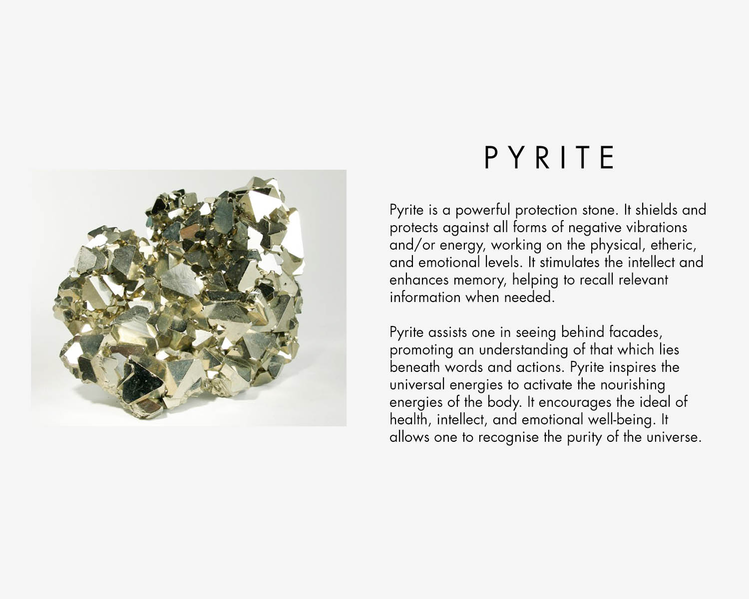 Pyrite Crystal Properties -Pyrite is a powerful stone. It should and protects agains all forms of negative vibratios and / or energy, working on the physical, ethers and emotional levels. It stimulates the intellect and enhances memory, helping to recall relevant information when needed.  Pyrite assist one in seeing behind facades, promoting an understanding of that which lies beneath words and actions. Pyrite inspires the universal energies to activate the nourishing energies of the body. It encourages the ideal of health, intellect and emotional well-being. It allows one to recognise the purity of the universe.