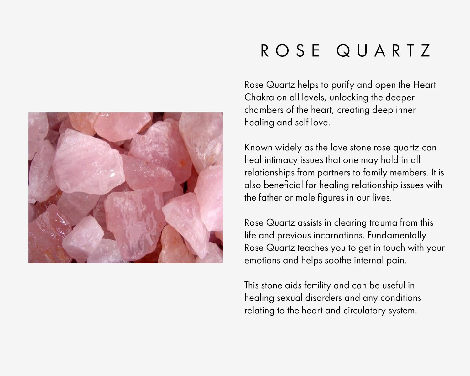 Rose Quartz helps to purify and open the Heart Chakra on all levels, unlocking the deeper chambers of the heart, creating deep inner healing and self love.   Known widely as the love stone rose quartz can heal intimacy issues that one may hold in all relationships from partners to family members. It is also beneficial for healing relationship issues with the father or male figures in our lives.    Rose Quartz assists in clearing trauma from this life and previous incarnations. Fundamentally Rose Quartz teaches you to get in touch with your emotions and helps soothe internal pain.   This stone aids fertility and can be useful in healing sexual disorders and any conditions relating to the heart and circulatory system.