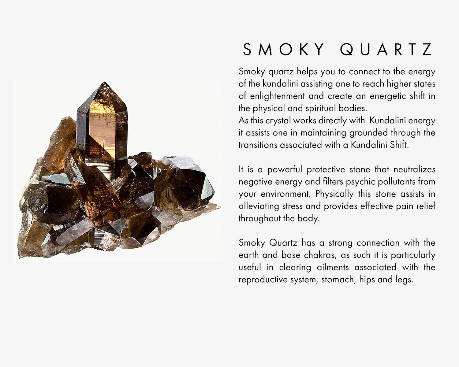 Smoky quartz helps you to connect to the energy of the kundalini assisting one to reach higher states of enlightenment and create an energetic shift in the physical and spiritual bodies. As this crystal works directly withKundalini energy it assists one in maintaining grounded through the transitions associated with a Kundalini Shift.  It is a powerful protective stone that neutralizes negative energy and filters psychic pollutants from your environment. Physically this stone assists in alleviating stress and provides effective pain relief throughout the body.  Smoky Quartz has a strong connection with the earth and base chakras, as such it is particularly useful in clearing ailments associated with the reproductive system, stomach, hips and legs.