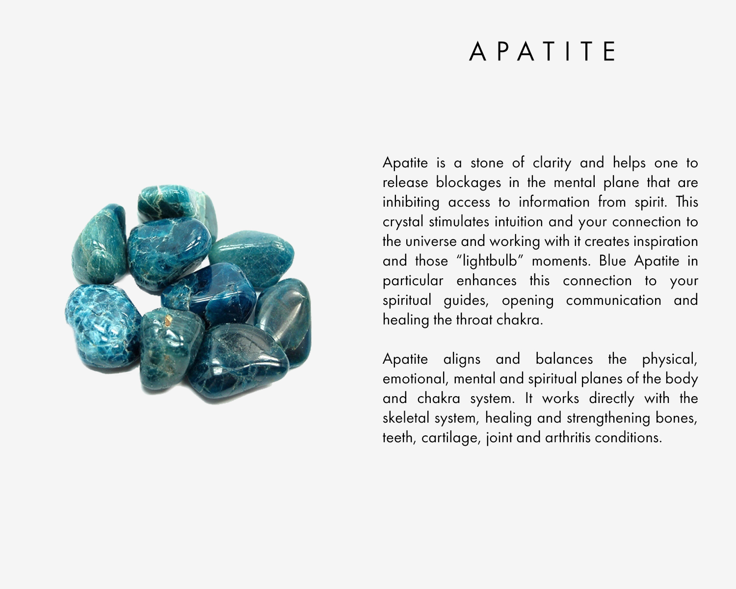 "Apatite is a stone of clarity and helps one to release blockages in the mental plane that are inhibiting access to information from spirit. This crystal stimulates intuition and your connection to the universe and working with it creates inspiration and those ""lightbulb"" moments. Blue Apatite in particular enhances this connection to your spiritual guides, opening communication and healing the throat chakra.  Apatite aligns and balances the physical, emotional, mental and spiritual planes of the body and chakra system. It works directly with the skeletal system, healing and strengthening bones, teeth, cartilage, joint and arthritis conditions."