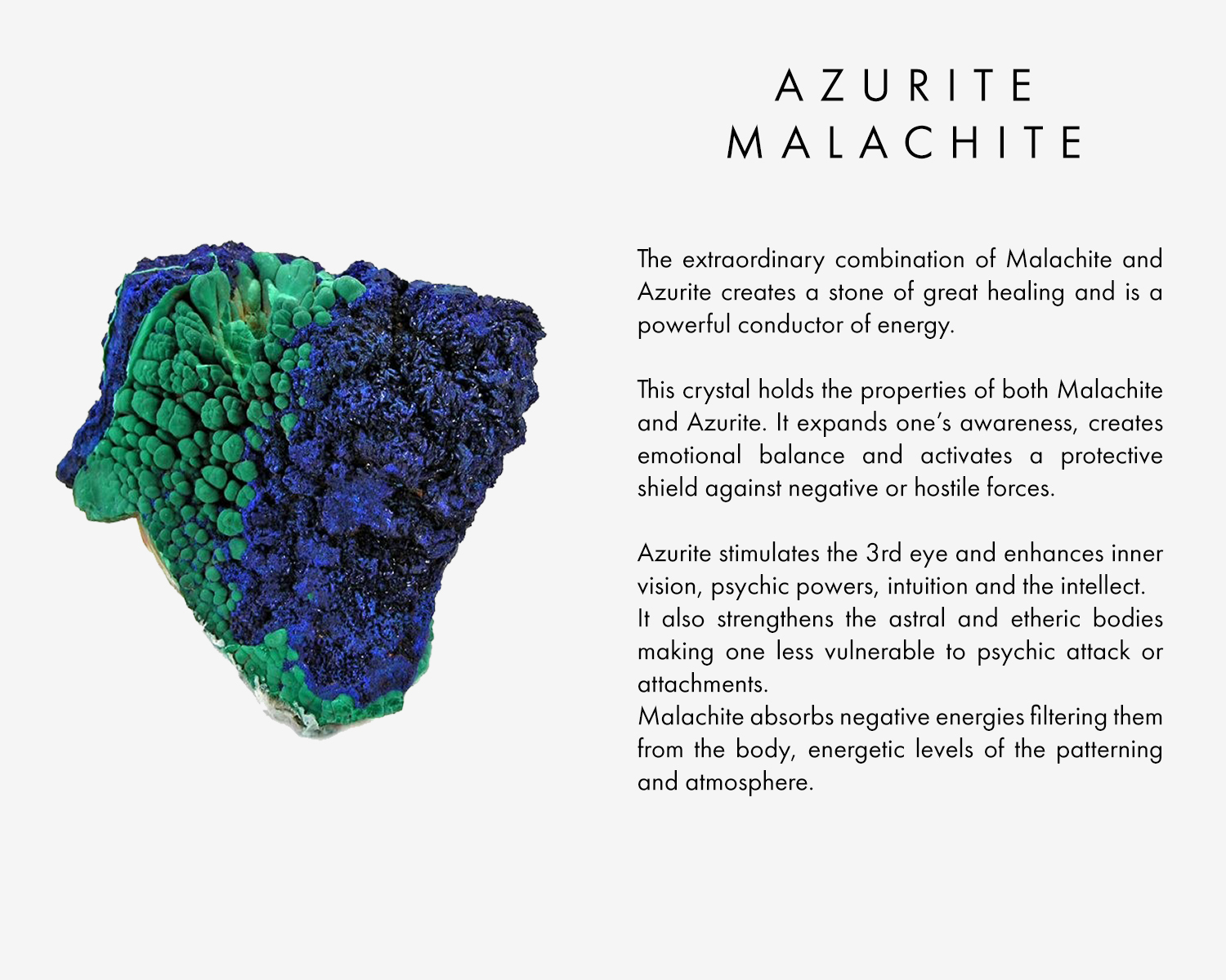 The extraordinary combination of Malachite and Azurite creates a stone of great healing and is a powerful conductor of energy. This crystal holds the properties of both Malachite and Azurite. It expands one's awareness, creates emotional balance and activates a protective shield against negative or hostile forces. Azurite stimulates the 3rd eye and enhances inner vision, psychic powers, intuition and the intellect. It also strengthens the astral and etheric bodies making one less vulnerable to psychic attack or attachments. Malachite absorbs negative energies filtering them from the body,energetic levels of the patterning and atmosphere.