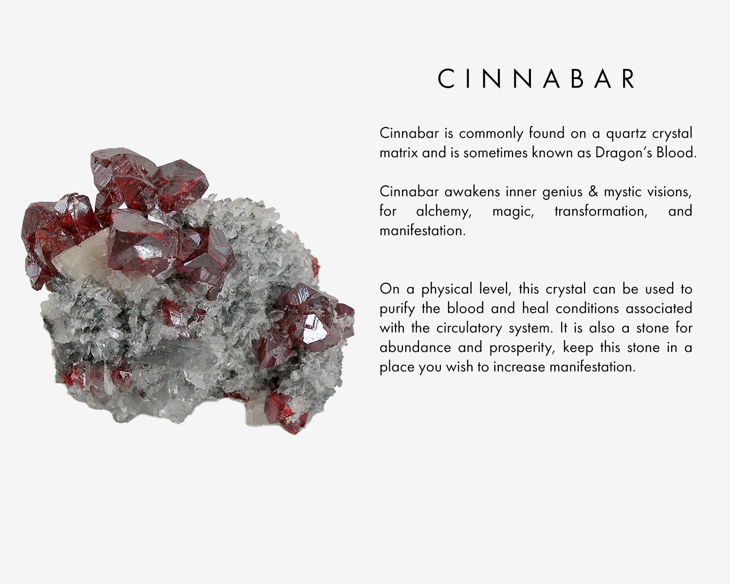 Cinnabar is commonly found on a quartz crystal matrix and is sometimes known as Dragon's Blood. Cinnabar awakens inner genius & mystic visions, for alchemy, magic, transformation, and manifestation. On a physical level, this crystal can be used to purify the blood and heal conditions associated with the circulatory system. It is also a stone for abundance and prosperity, keep this stone in a place you wish to increase manifestation.