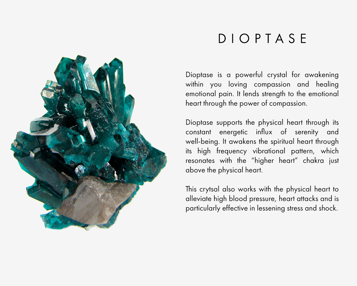 "Dioptase is a powerful crystal for awakening within you loving compassion and healing emotional pain. It lends strength to the emotional heart through the power of compassion. Dioptase supports the physical heart through its constant energetic influx of serenity and well-being. It awakens the spiritual heart through its high frequency vibrational pattern, which resonates with the ""higher heart"" chakra just above the physical heart. Dioptase also works with the physical heart to alleviate high blood pressure, heart attacks and is particularly effective in lessening stress and shock."