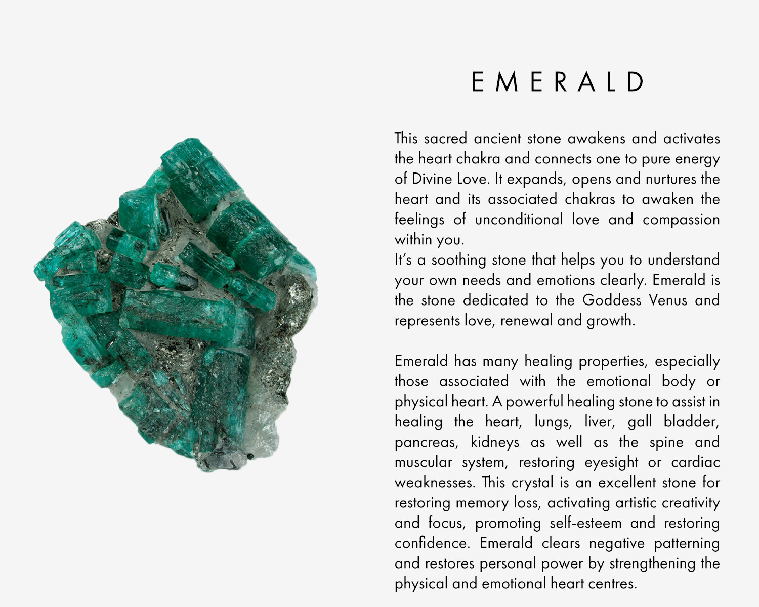 This sacred ancient stone awakens and activates the heart chakra and connects one to pure energy of Divine Love. It expands, opens and nurtures the heart and its associated chakras to awaken the feelings of unconditional love and compassion within you. It's a soothing stone that helps you to understand your own needs and emotions clearly. Emerald is the stone dedicated to the Goddess Venus and represents love, renewal and growth. Emerald has many healing properties, especially those associated with the emotional body or physical heart. A powerful healing stone to assist in healing the heart, lungs, liver, gall bladder, pancreas, kidneys as well as the spine and muscular system, restoring eyesight or cardiac weaknesses. This crystal is an excellent stone for restoring memory loss, activating artistic creativity and focus, promoting self-esteem and restoring confidence. Emerald clears negative patterning and restores personal power by strengthening the physical and emotional heart centres.