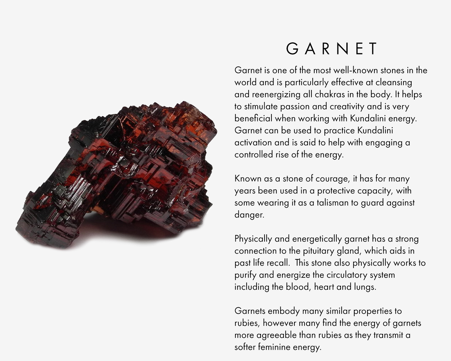 Garnet is one of the most well-known stones in the world and is particularly effective at cleansing and re-energizing all chakras in the body. It helps to stimulate passion and creativity and is very beneficial when working with Kundalini energy. Garnet can be used to practice Kundalini activation and is said to help with engaging a controlled rise of the energy.   Known as a stone of courage, it has for many years been used in a protective capacity, with some wearing it as a talisman to guard against danger.  Physically and energetically garnet has a strong connection to the pituitary gland, which aids in past life recall. This stone also physically works to purify and energize the circulatory system including the blood, heart and lungs.  Garnets embody many similar properties to rubies, however many find the energy of garnets more agreeable than rubies as they transmit a softer feminine energy.