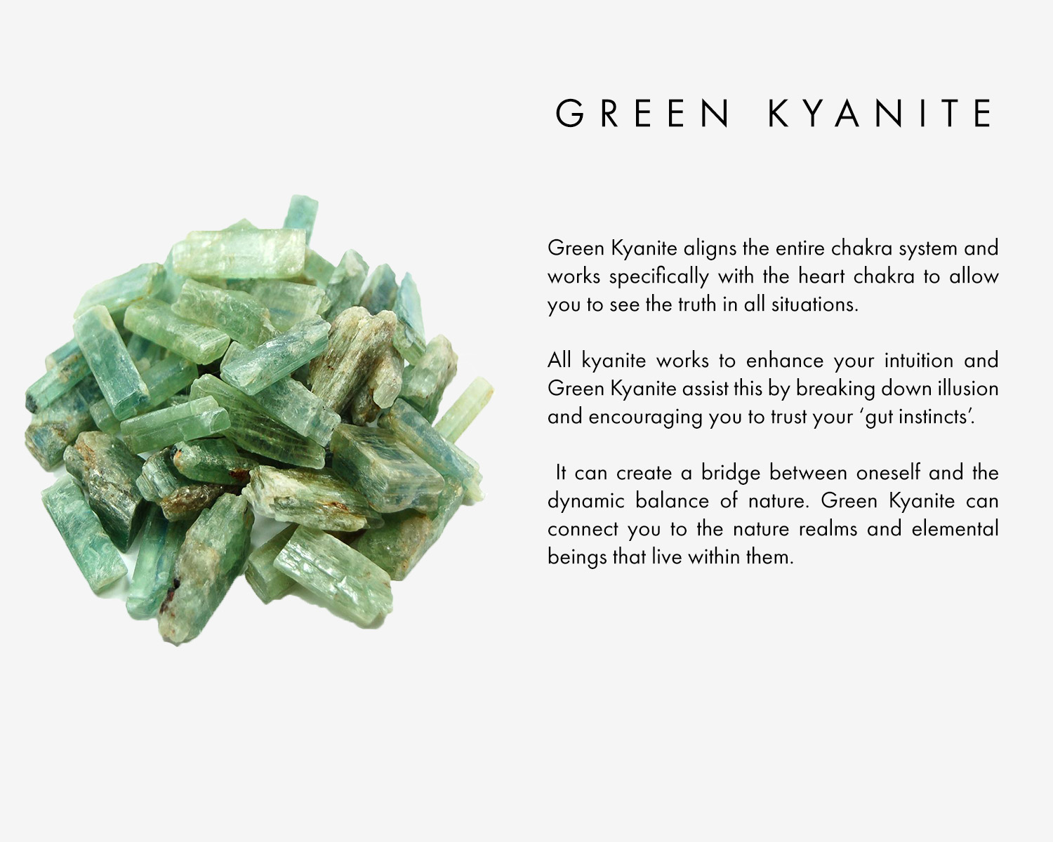 Green Kyanite aligns the entire chakra system but works specifically with the heart chakra to allow you to see the truth in all situations. All kyanite works to enhance your intuition and Green Kyanite assist this by breaking down illusion and encouraging you to trust your 'gut instincts'.  It can create a bridge between oneself and the dynamic balance of nature. Green Kyanite can connect you to the nature realms and elemental beings that live within them.