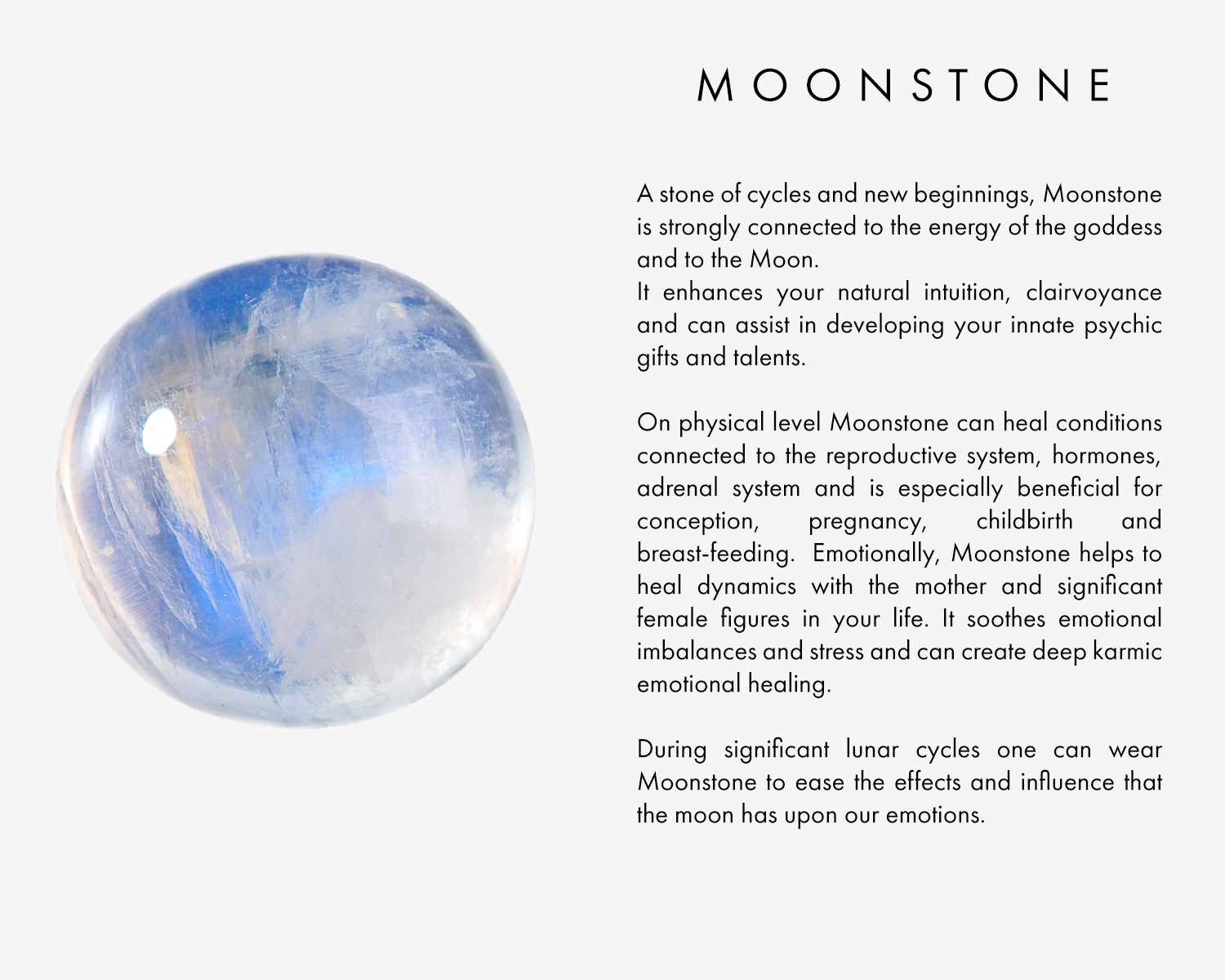A stone of cycles and new beginnings, Moonstone is strongly connected to the energy of the goddess and to the Moon. It enhances your natural intuition, clairvoyance and can assist in developing your innate psychic gifts and talents.  On physical level Moonstone can heal conditions connected to the reproductive system, hormones, adrenal system and is especially beneficial for conception, pregnancy, childbirth and breast-feeding. Emotionally, Moonstone helps to heal dynamics with the mother and significant female figures in your life. It soothes emotional imbalances and stress and can create deep karmic emotional healing. During significant lunar cycles one can wear Moonstone to ease the effects and influence that the moon has upon our emotions.