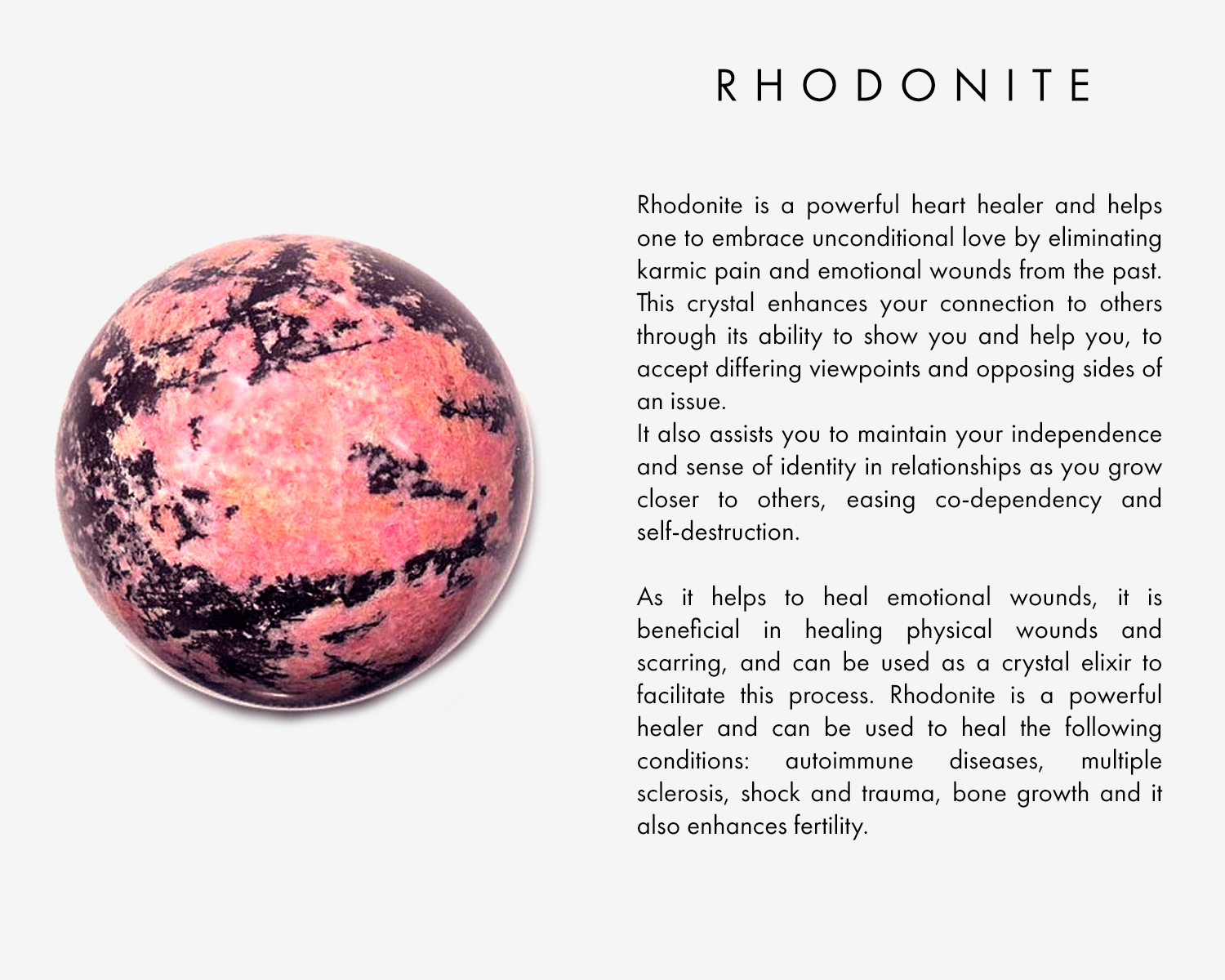 Rhodonite is a powerful heart healer and helps one to embrace unconditional love by eliminating karmic pain and emotional wounds from the past. This crystal enhances your connection to others through its ability to show you and help you, to accept differing viewpoints and opposing sides of an issue. It also assists you to maintain your independence and sense of identity in relationships as you grow closer to others, easing co-dependency and self-destruction.   As it helps to heal emotional wounds, it is beneficial in healing physical wounds and scarring, and can be used as a crystal elixir to facilitate this process. Rhodonite is a powerful healer and can be used to heal the following conditions: autoimmune diseases, multiple sclerosis, shock and trauma, bone growth and it also enhances fertility.