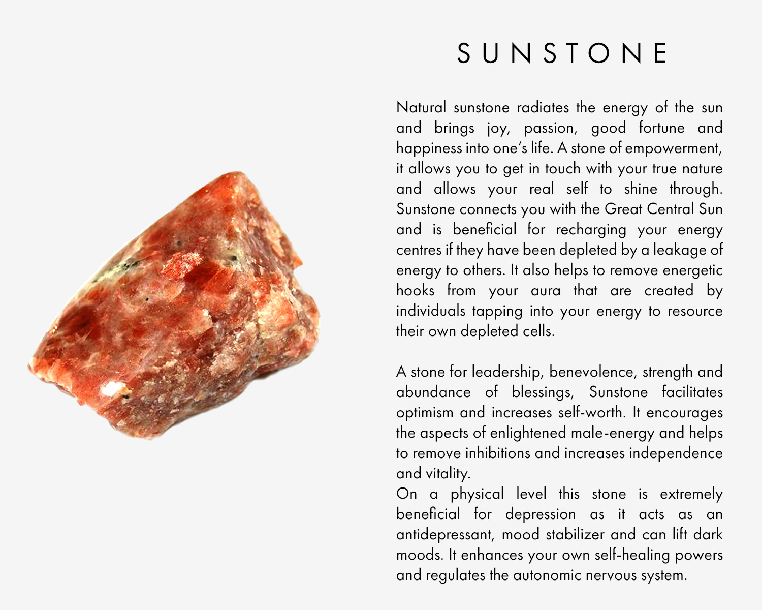Natural sunstone radiates the energy of the sun and brings joy, passion, good fortune and happiness into one's life. A stone of empowerment, it allows you to get in touch with your true nature and allows your real self to shine through. Sunstone connects you with the Great Central Sun and is beneficial for recharging your energy centres if they have been depleted by a leakage of energy to others. It also helps to remove energetic hooks from your aura that are created by individuals tapping into your energy to resource their own depleted cells.  A stone for leadership, benevolence, strength and abundance of blessings, Sunstone facilitates optimism and increases self-worth. It encourages the aspects of enlightened male-energy and helps to remove inhibitions and increases independence and vitality.  On a physical level this stone is extremely beneficial for depression as it acts as an antidepressant, mood stabilizer and can lift dark moods. It enhances your own self-healing powers and regulates the autonomic nervous system.