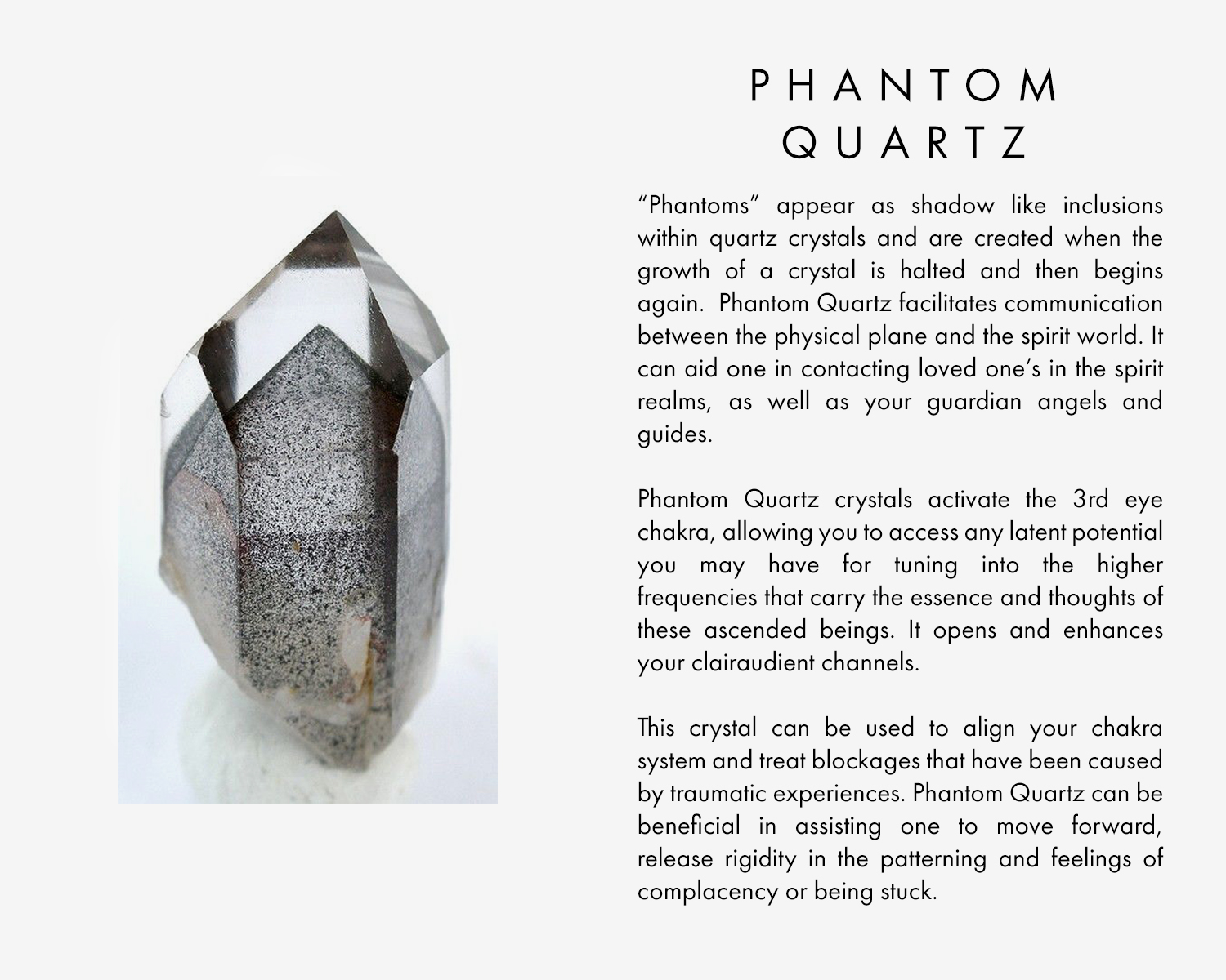 """""""Phantoms"""" appear as shadow like inclusions within quartz crystals and are created when the growth of a crystal is halted and then begins again. Phantom Quartz facilitates communication between the physical plane and the spirit world. It can aid one in contacting loved one's in the spirit realms, as well as your guardian angels and guides.  Phantom Quartz crystals activate the 3rd eye chakra, allowing you to access any latent potential you may have for tuning into the higher frequencies that carry the essence and thoughts of these ascended beings. It opens and enhances your clairaudient channels.  This crystal can be used to align your chakra system and treat blockages that have been caused by traumatic experiences. Phantom Quartz can be beneficial in assisting one to move forward, release rigidity in the patterning and feelings of complacency or being stuck"""