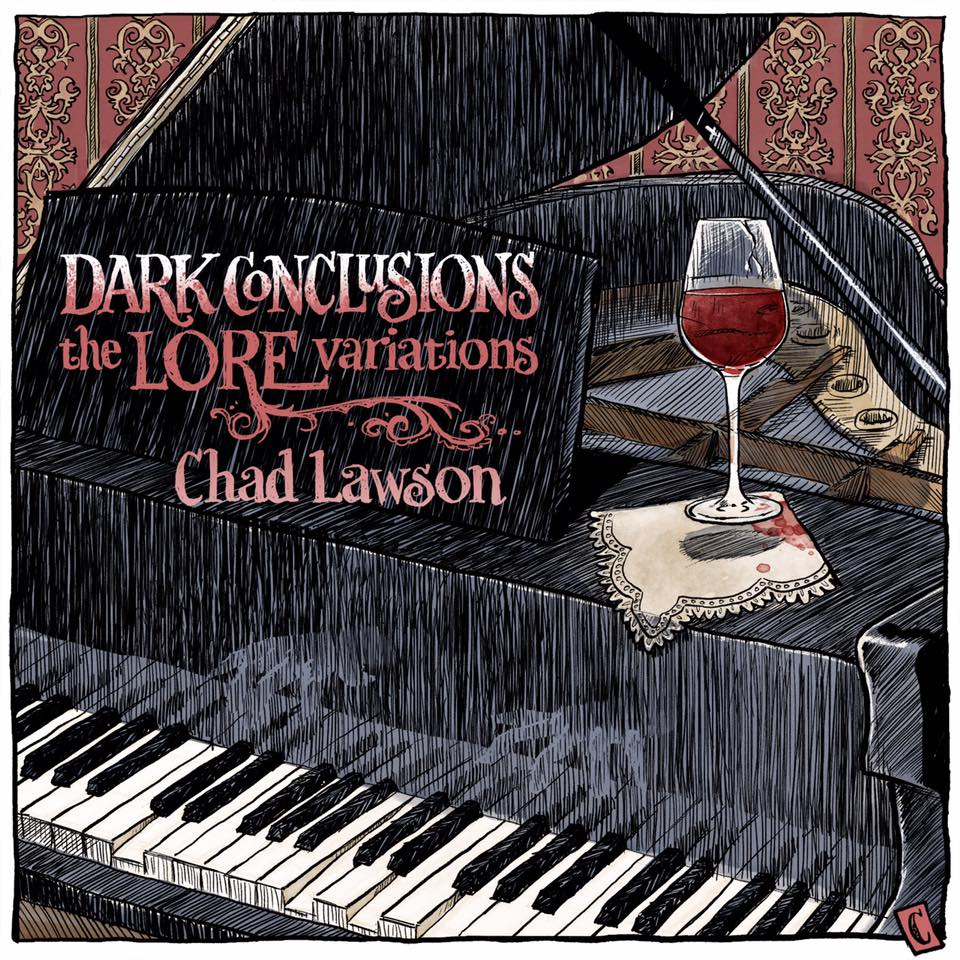 Chad Lawson - Dark Conclusions: The Lore Variations  Release Date: October 31, 2016 Label: Hillset Records  SERVICE: Mastering NUMBER OF DISCS: 1 GENRE: Classical FORMAT: CD and Download