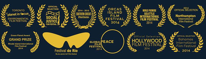 Winner : Jury & Audience Awards - BEST DOCUMENTARY  - Northampton International Film Festival   Winner :  Grand Prize - BEST DOCUMENTARY  - Audience Award at Rhode Island International Film Festival    Winner :  GREEN PLANET Award  - Rhode Island International Film Festival  TOP 10 ECO-DOC 2014-  EcoWatch