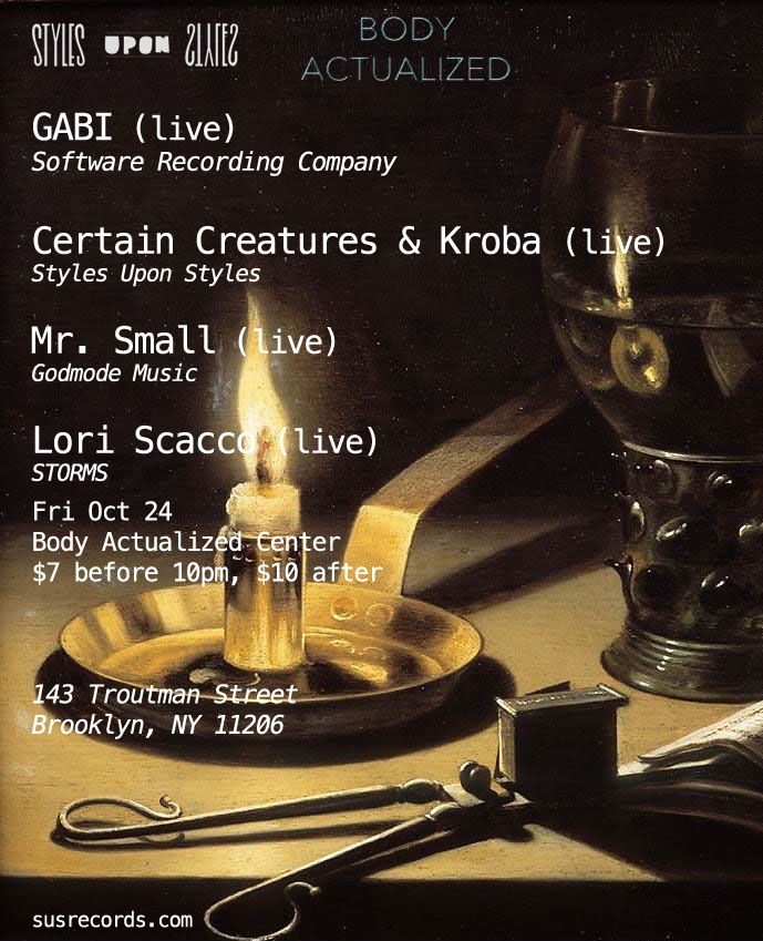 9PM Styles Upon Styles DJ's   10PM Lori Scacco (STORMS, ex-Seely/Savath Y Savalas)    11PM GABI (Software Recording Company)    12AM Certain Creatures & Kroba (of Archie Pelago) - collaborative set    1AM Mr. Small (Godmode)    2AM til late Styles Upon Styles DJ's    doors at 9pm