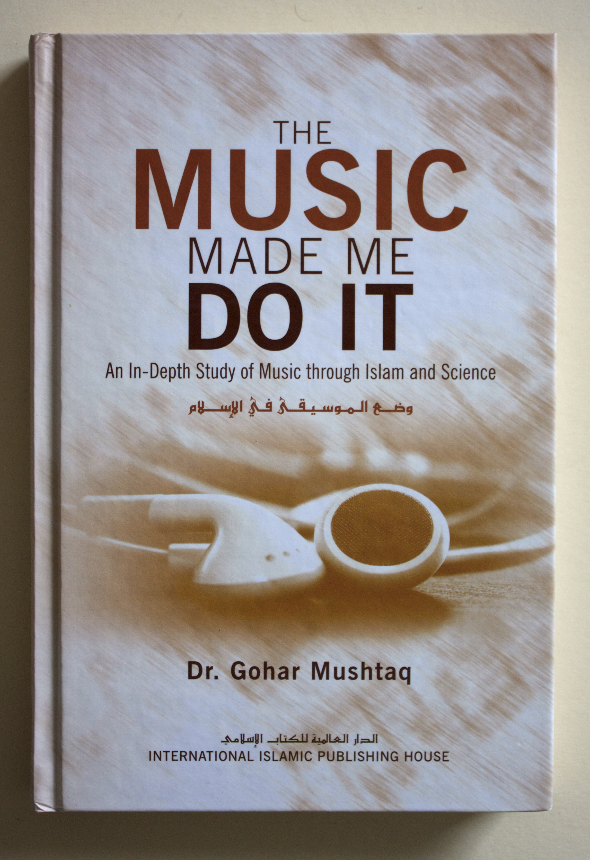 "Copy of ""The Music Made Me Do It: An In-Depth Study of Music through Islam and Science"" by Dr. Gohar Mushtaq (International Islamic Publishing House, 2011)"